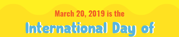 March 20, 2019 is the International Day of